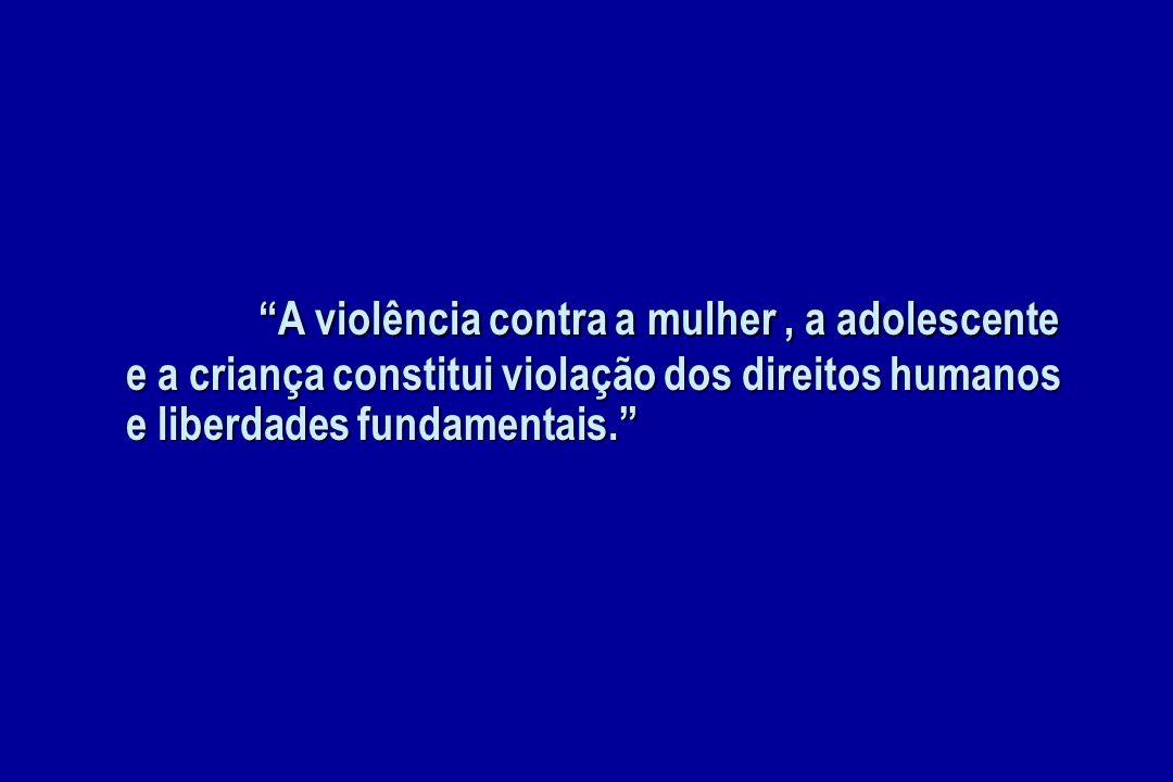 A violência contra a mulher, a adolescente e a criança constitui violação dos direitos humanos e liberdades fundamentais. A violência contra a mulher,