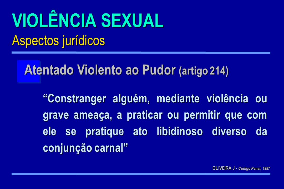VIOLÊNCIA SEXUAL Aspectos jurídicos Constranger alguém, mediante violência ou grave ameaça, a praticar ou permitir que com ele se pratique ato libidin