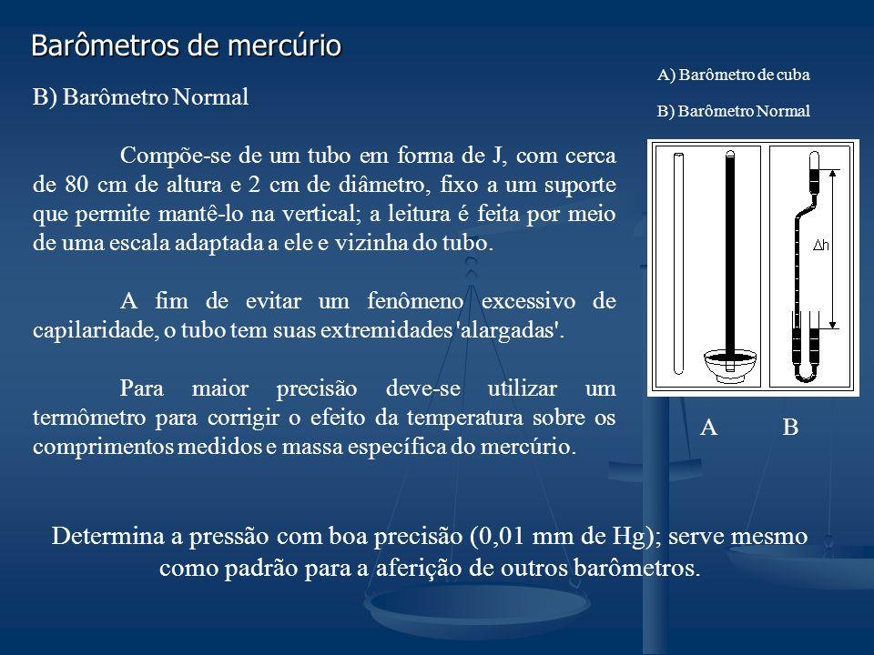 B) Barômetro Normal Compõe-se de um tubo em forma de J, com cerca de 80 cm de altura e 2 cm de diâmetro, fixo a um suporte que permite mantê-lo na vertical; a leitura é feita por meio de uma escala adaptada a ele e vizinha do tubo.