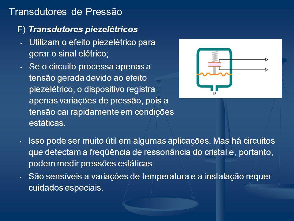 F) Transdutores piezelétricos Utilizam o efeito piezelétrico para gerar o sinal elétrico; Se o circuito processa apenas a tensão gerada devido ao efeito piezelétrico, o dispositivo registra apenas variações de pressão, pois a tensão cai rapidamente em condições estáticas.