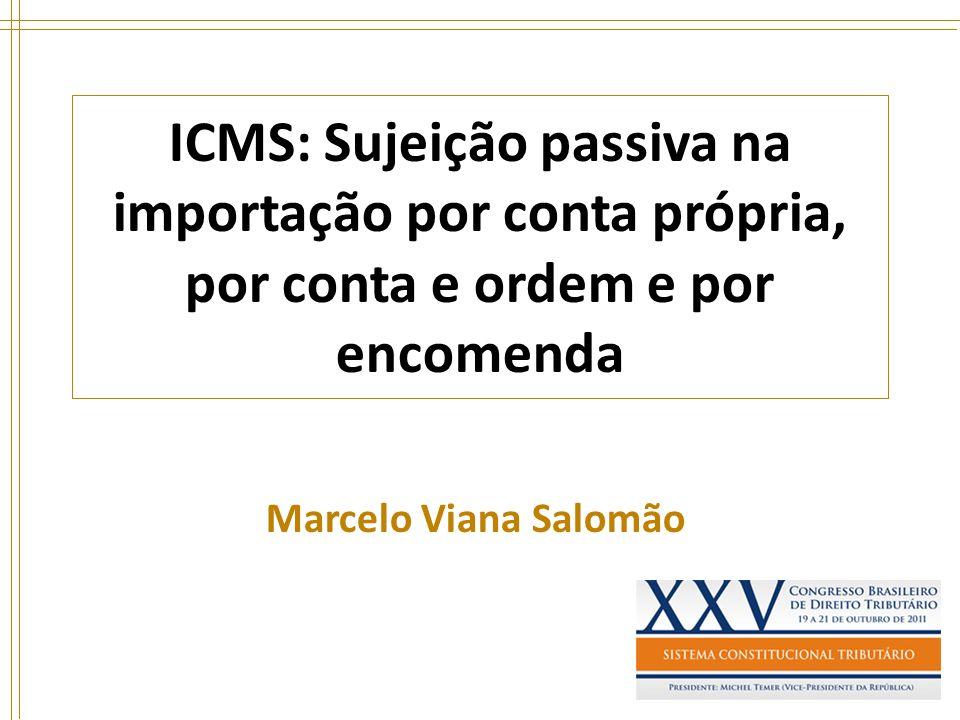 ICMS: Sujeição passiva na importação por conta própria, por conta e ordem e por encomenda Marcelo Viana Salomão