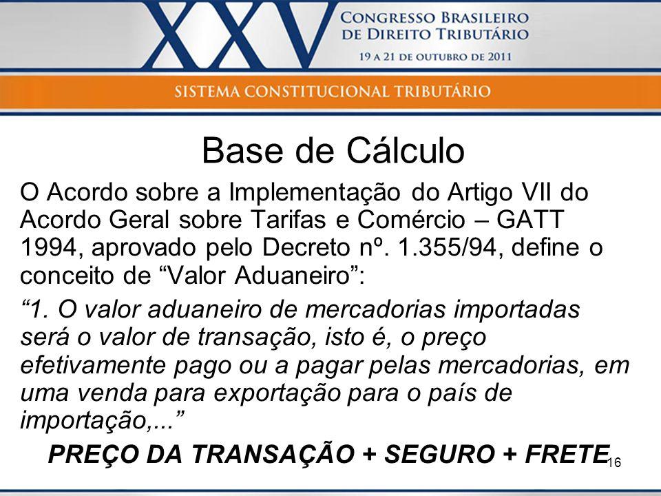 16 Base de Cálculo O Acordo sobre a Implementação do Artigo VII do Acordo Geral sobre Tarifas e Comércio – GATT 1994, aprovado pelo Decreto nº. 1.355/