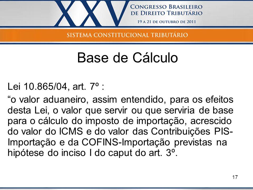 17 Base de Cálculo Lei 10.865/04, art. 7º : o valor aduaneiro, assim entendido, para os efeitos desta Lei, o valor que servir ou que serviria de base