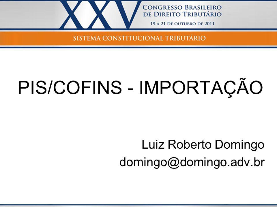 PIS/COFINS - IMPORTAÇÃO Luiz Roberto Domingo domingo@domingo.adv.br
