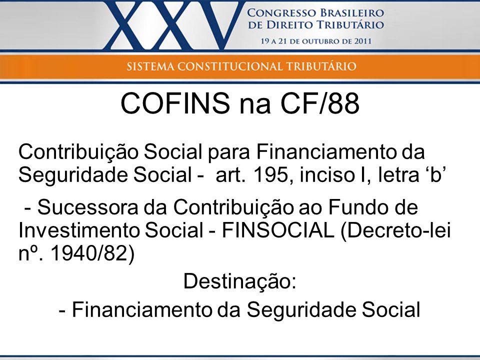 COFINS na CF/88 Contribuição Social para Financiamento da Seguridade Social - art. 195, inciso I, letra b - Sucessora da Contribuição ao Fundo de Inve