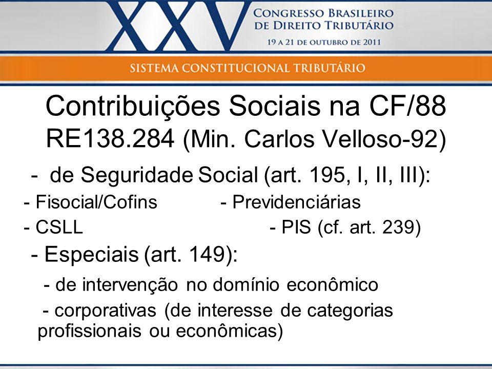 Contribuições Sociais na CF/88 RE138.284 (Min. Carlos Velloso-92) - de Seguridade Social (art. 195, I, II, III): - Fisocial/Cofins - Previdenciárias -