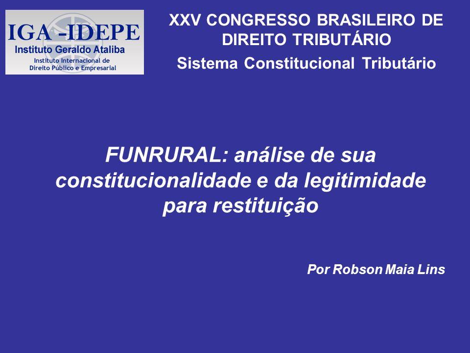 FUNRURAL: análise de sua constitucionalidade e da legitimidade para restituição Por Robson Maia Lins XXV CONGRESSO BRASILEIRO DE DIREITO TRIBUTÁRIO Si