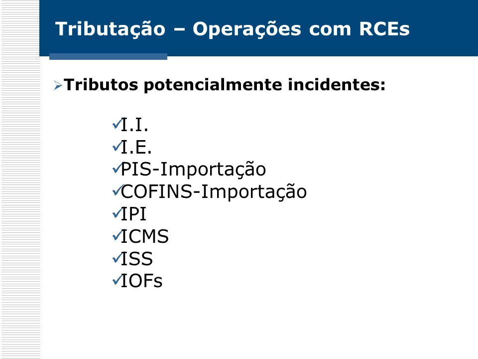 Tributação – Operações com RCEs Tributos potencialmente incidentes: I.I. I.E. PIS-Importação COFINS-Importação IPI ICMS ISS IOFs
