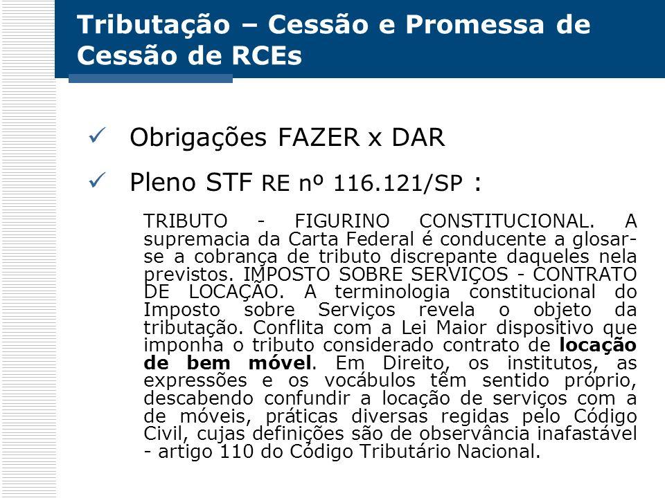 Tributação – Cessão e Promessa de Cessão de RCEs Obrigações FAZER x DAR Pleno STF RE nº 116.121/SP : TRIBUTO - FIGURINO CONSTITUCIONAL. A supremacia d