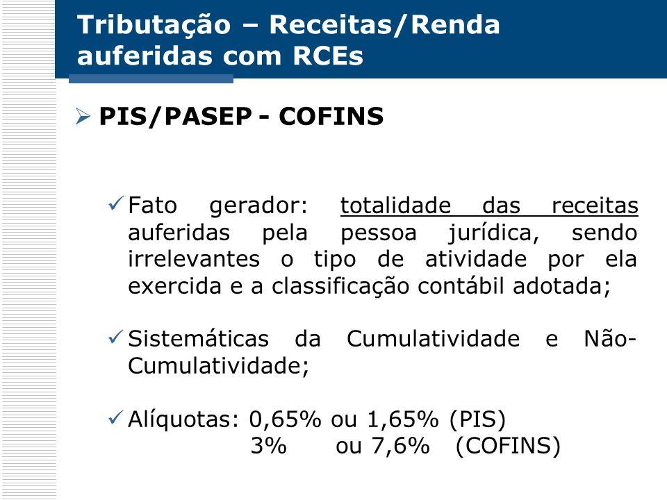 Tributação – Receitas/Renda auferidas com RCEs PIS/PASEP - COFINS Fato gerador : totalidade das receitas auferidas pela pessoa jurídica, sendo irrelev