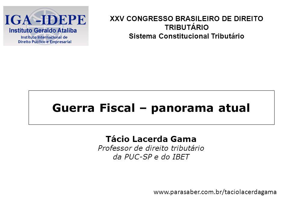 Guerra Fiscal – panorama atual Tácio Lacerda Gama Professor de direito tributário da PUC-SP e do IBET XXV CONGRESSO BRASILEIRO DE DIREITO TRIBUTÁRIO S