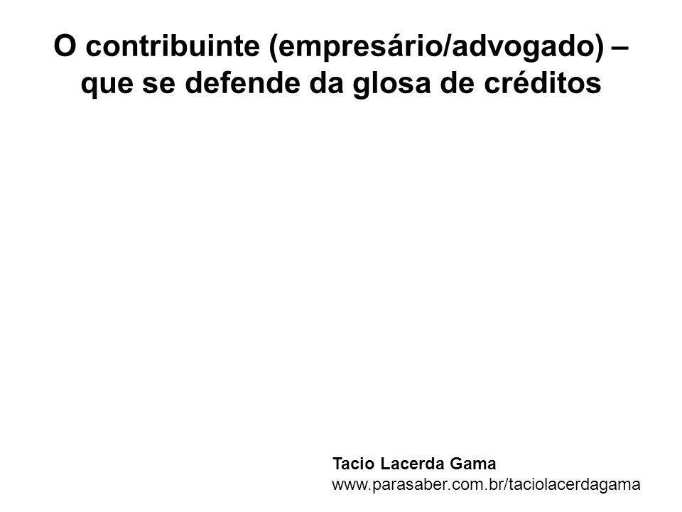 O contribuinte (empresário/advogado) – que se defende da glosa de créditos Tacio Lacerda Gama www.parasaber.com.br/taciolacerdagama