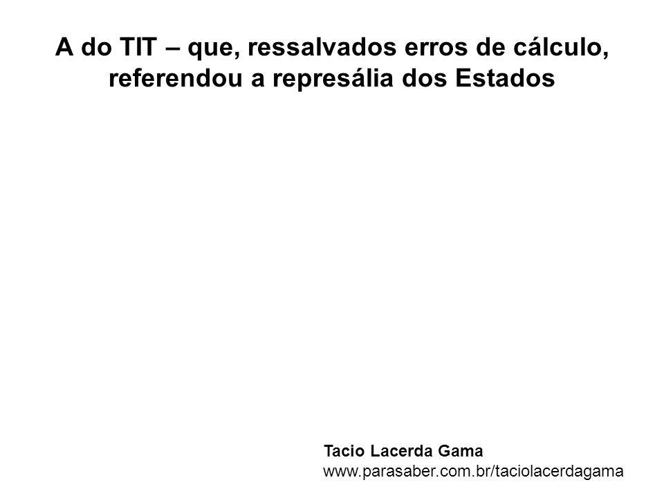 A do TIT – que, ressalvados erros de cálculo, referendou a represália dos Estados Tacio Lacerda Gama www.parasaber.com.br/taciolacerdagama