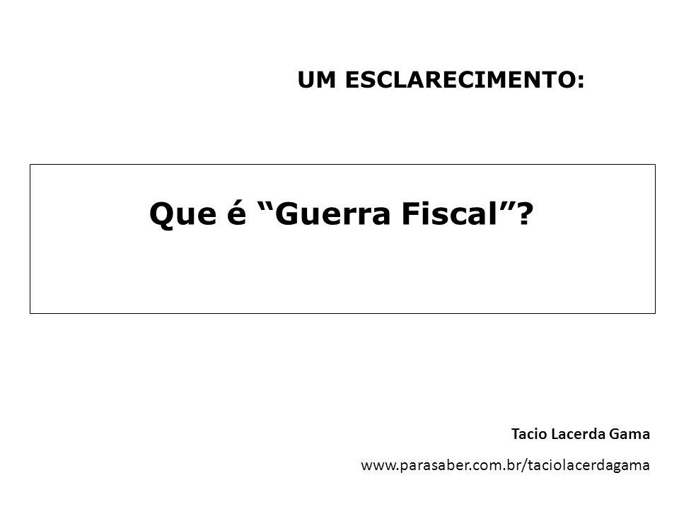 UM ESCLARECIMENTO: Que é Guerra Fiscal? Tacio Lacerda Gama www.parasaber.com.br/taciolacerdagama