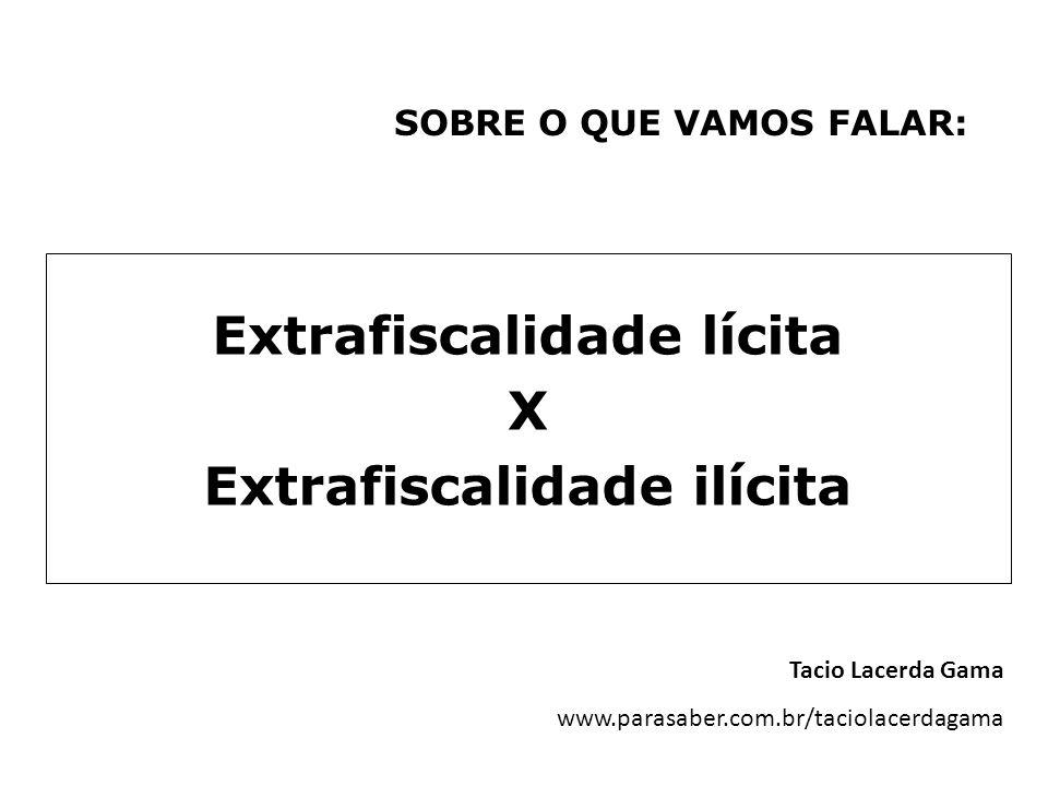 SOBRE O QUE VAMOS FALAR: Extrafiscalidade lícita X Extrafiscalidade ilícita Tacio Lacerda Gama www.parasaber.com.br/taciolacerdagama