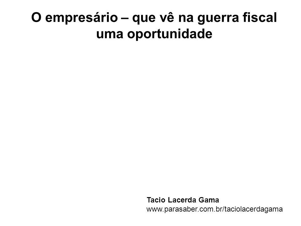 O empresário – que vê na guerra fiscal uma oportunidade Tacio Lacerda Gama www.parasaber.com.br/taciolacerdagama