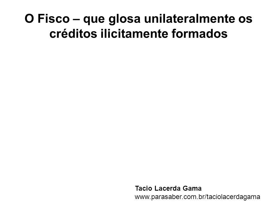 O Fisco – que glosa unilateralmente os créditos ilicitamente formados Tacio Lacerda Gama www.parasaber.com.br/taciolacerdagama