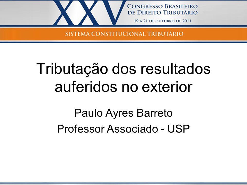 Tributação dos resultados auferidos no exterior Paulo Ayres Barreto Professor Associado - USP