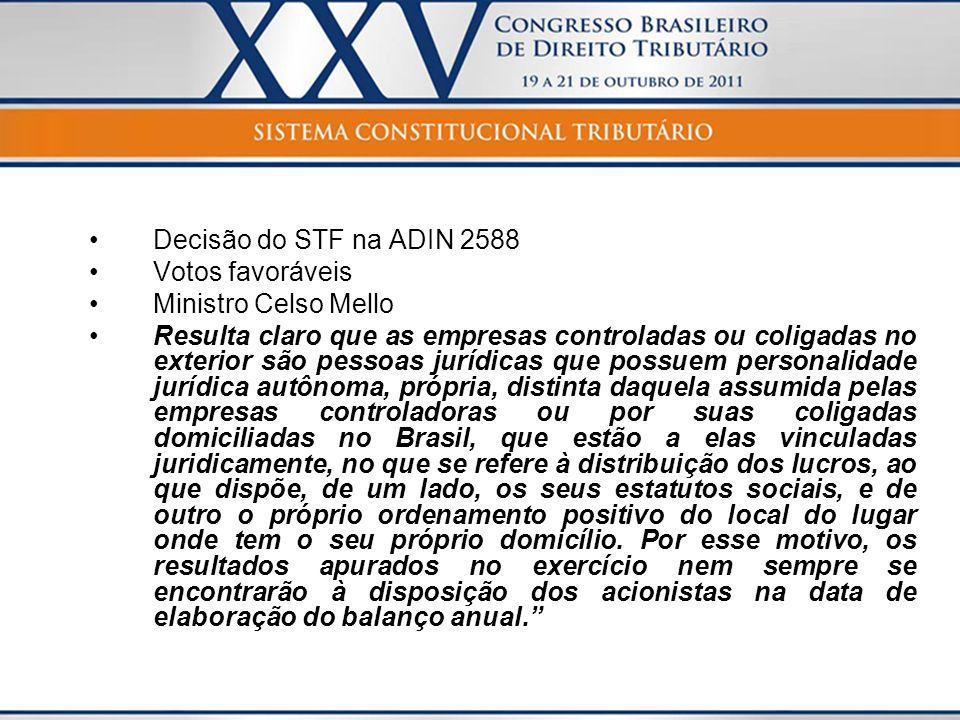 Decisão do STF na ADIN 2588 Votos favoráveis Ministro Celso Mello Resulta claro que as empresas controladas ou coligadas no exterior são pessoas juríd