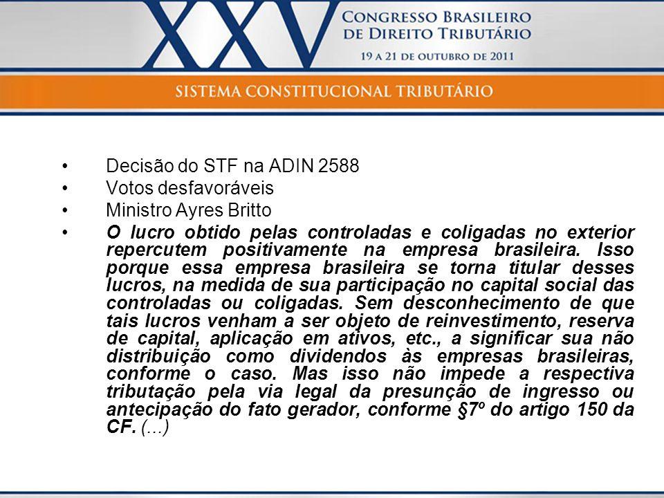 Decisão do STF na ADIN 2588 Votos desfavoráveis Ministro Ayres Britto O lucro obtido pelas controladas e coligadas no exterior repercutem positivament