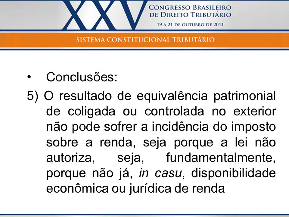 Conclusões: 5) O resultado de equivalência patrimonial de coligada ou controlada no exterior não pode sofrer a incidência do imposto sobre a renda, se