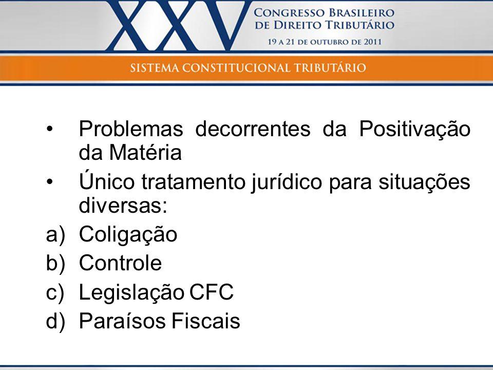 Problemas decorrentes da Positivação da Matéria Único tratamento jurídico para situações diversas: a)Coligação b)Controle c)Legislação CFC d)Paraísos