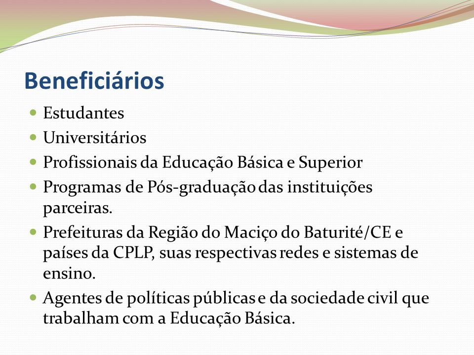 Beneficiários Estudantes Universitários Profissionais da Educação Básica e Superior Programas de Pós-graduação das instituições parceiras. Prefeituras