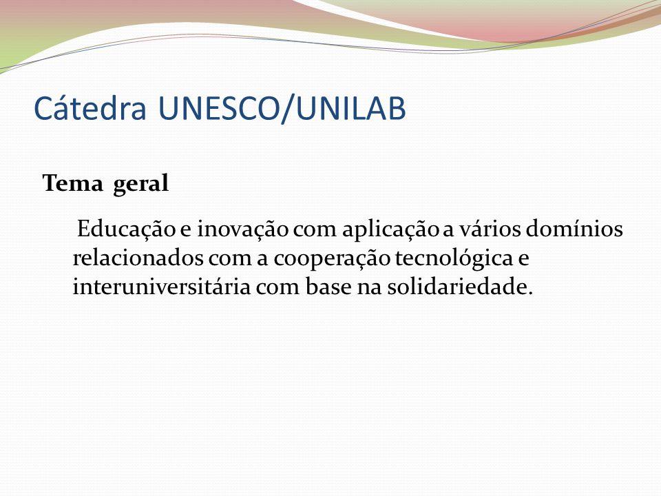 Cátedra UNESCO/UNILAB Tema geral Educação e inovação com aplicação a vários domínios relacionados com a cooperação tecnológica e interuniversitária co