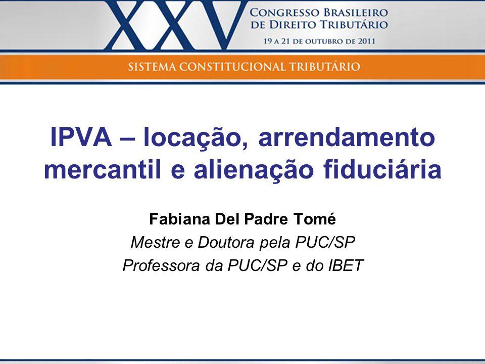 IPVA – locação, arrendamento mercantil e alienação fiduciária Fabiana Del Padre Tomé Mestre e Doutora pela PUC/SP Professora da PUC/SP e do IBET