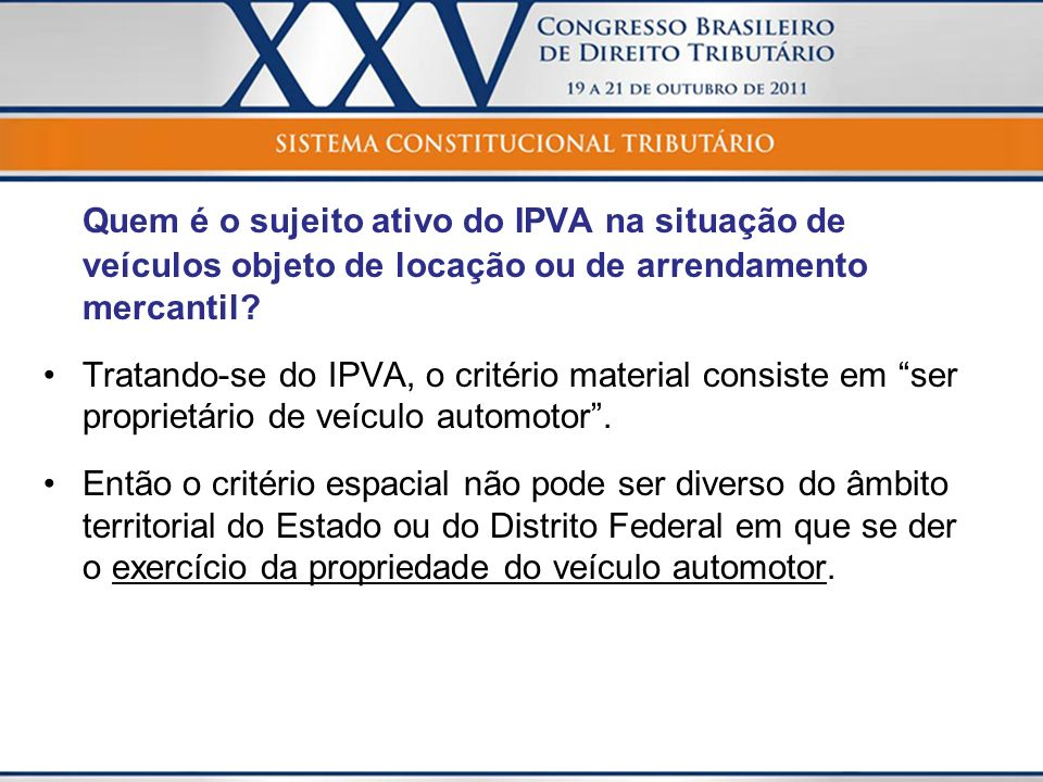 Quem é o sujeito ativo do IPVA na situação de veículos objeto de locação ou de arrendamento mercantil? Tratando-se do IPVA, o critério material consis