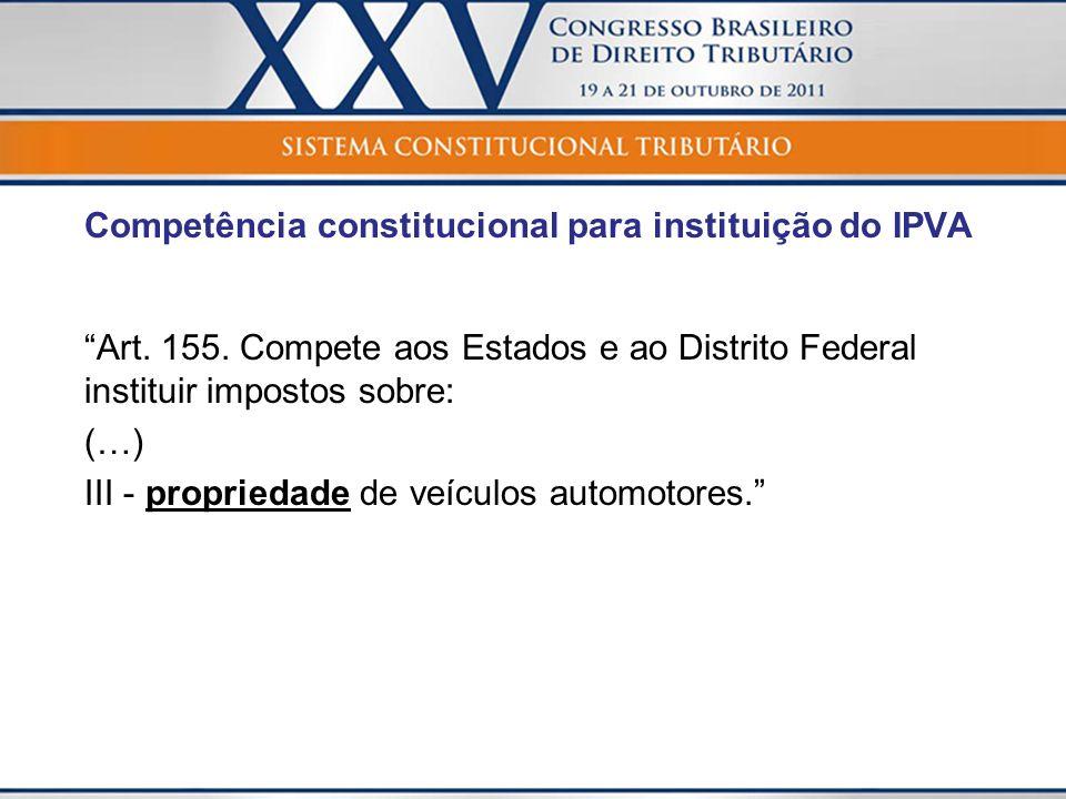 Competência constitucional para instituição do IPVA Art. 155. Compete aos Estados e ao Distrito Federal instituir impostos sobre: (…) III - propriedad