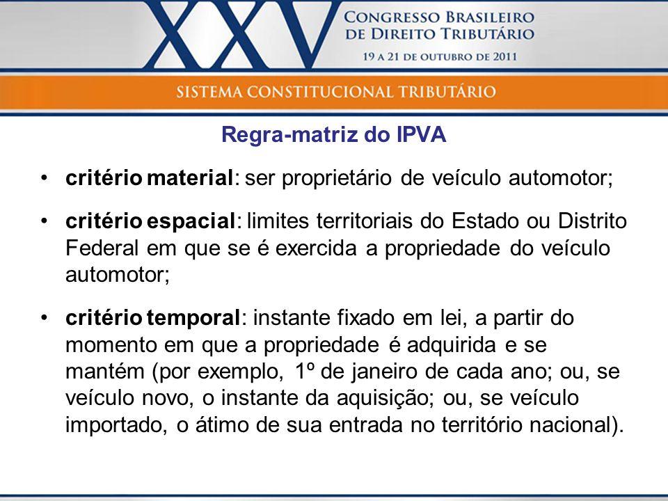 Regra-matriz do IPVA critério material: ser proprietário de veículo automotor; critério espacial: limites territoriais do Estado ou Distrito Federal e