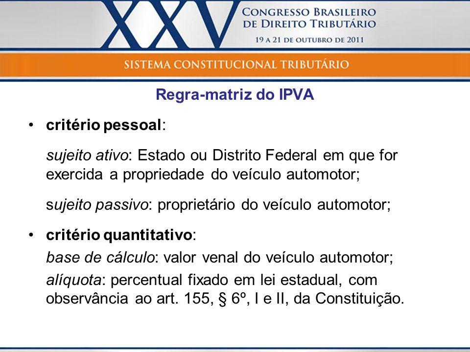 Regra-matriz do IPVA critério pessoal: sujeito ativo: Estado ou Distrito Federal em que for exercida a propriedade do veículo automotor; sujeito passi