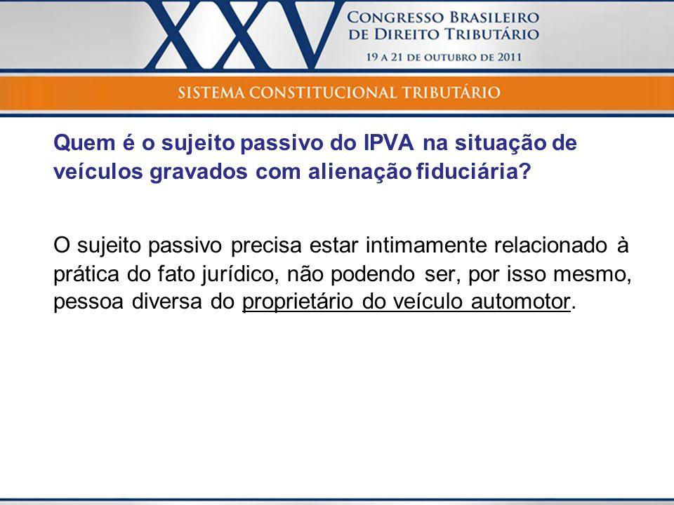 Quem é o sujeito passivo do IPVA na situação de veículos gravados com alienação fiduciária? O sujeito passivo precisa estar intimamente relacionado à