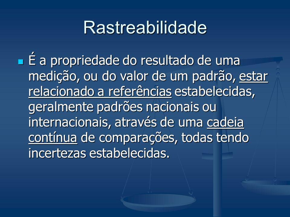 Rastreabilidade É a propriedade do resultado de uma medição, ou do valor de um padrão, estar relacionado a referências estabelecidas, geralmente padrõ