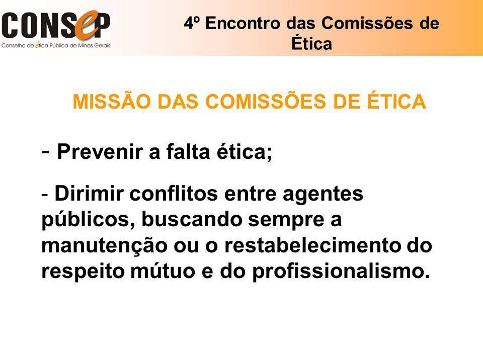 4º Encontro das Comissões de Ética MISSÃO DAS COMISSÕES DE ÉTICA - Prevenir a falta ética; - Dirimir conflitos entre agentes públicos, buscando sempre