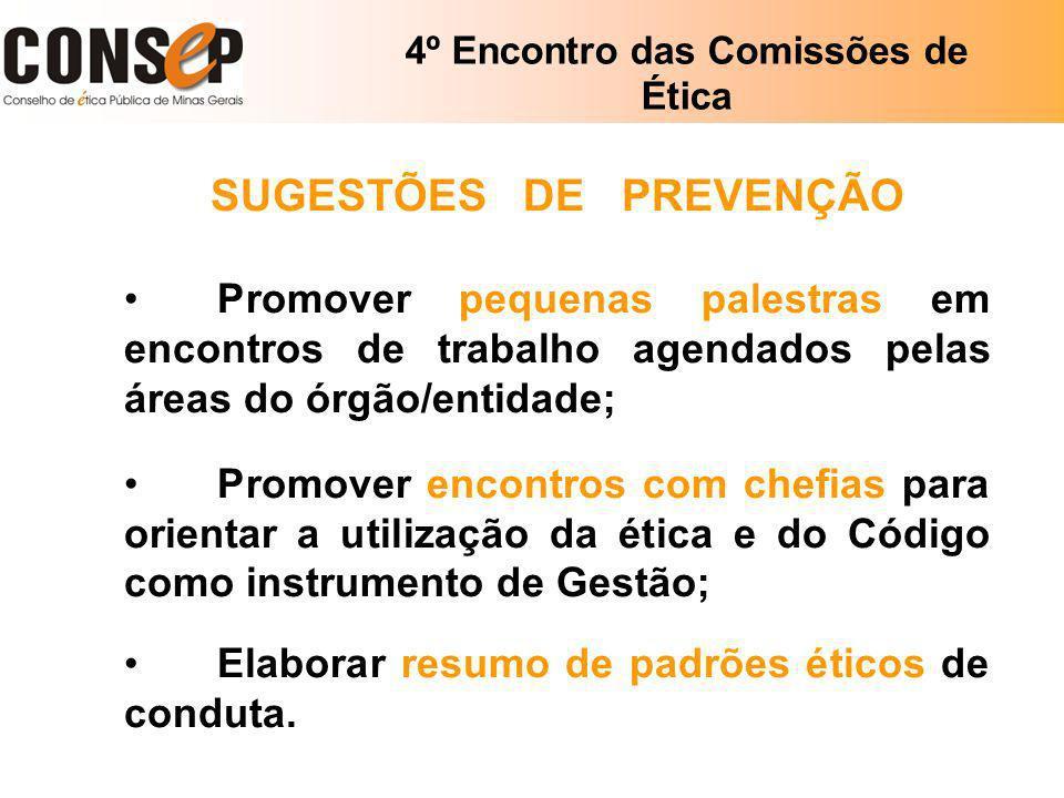4º Encontro das Comissões de Ética SUGESTÕES DE PREVENÇÃO Promover pequenas palestras em encontros de trabalho agendados pelas áreas do órgão/entidade