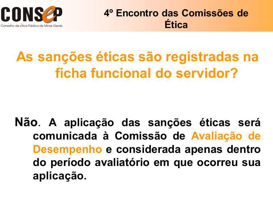 4º Encontro das Comissões de Ética As sanções éticas são registradas na ficha funcional do servidor? Não. A aplicação das sanções éticas será comunica