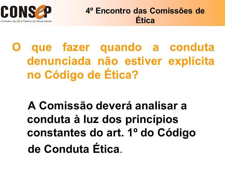 4º Encontro das Comissões de Ética O que fazer quando a conduta denunciada não estiver explícita no Código de Ética? A Comissão deverá analisar a cond