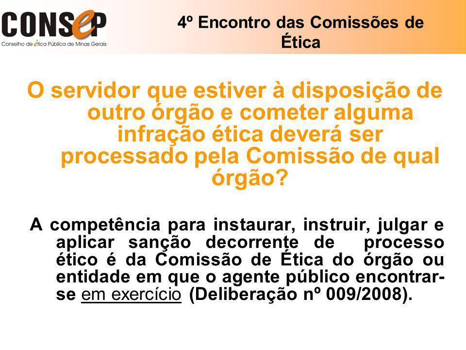 4º Encontro das Comissões de Ética O servidor que estiver à disposição de outro órgão e cometer alguma infração ética deverá ser processado pela Comis