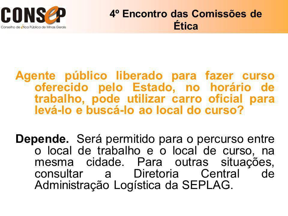 4º Encontro das Comissões de Ética Agente público liberado para fazer curso oferecido pelo Estado, no horário de trabalho, pode utilizar carro oficial