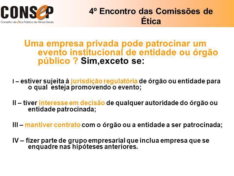 4º Encontro das Comissões de Ética Uma empresa privada pode patrocinar um evento institucional de entidade ou órgão público ? Sim,exceto se: I – estiv