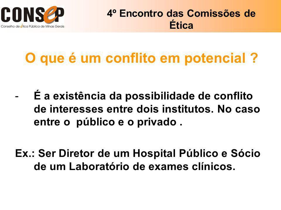 4º Encontro das Comissões de Ética O que é um conflito em potencial ? -É a existência da possibilidade de conflito de interesses entre dois institutos