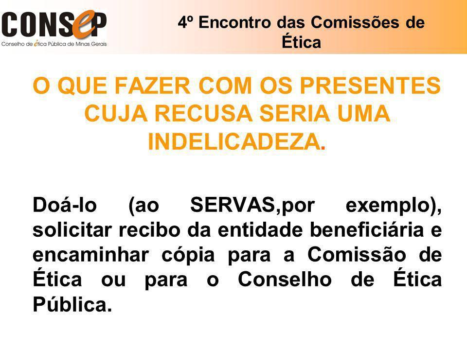 4º Encontro das Comissões de Ética O QUE FAZER COM OS PRESENTES CUJA RECUSA SERIA UMA INDELICADEZA. Doá-lo (ao SERVAS,por exemplo), solicitar recibo d