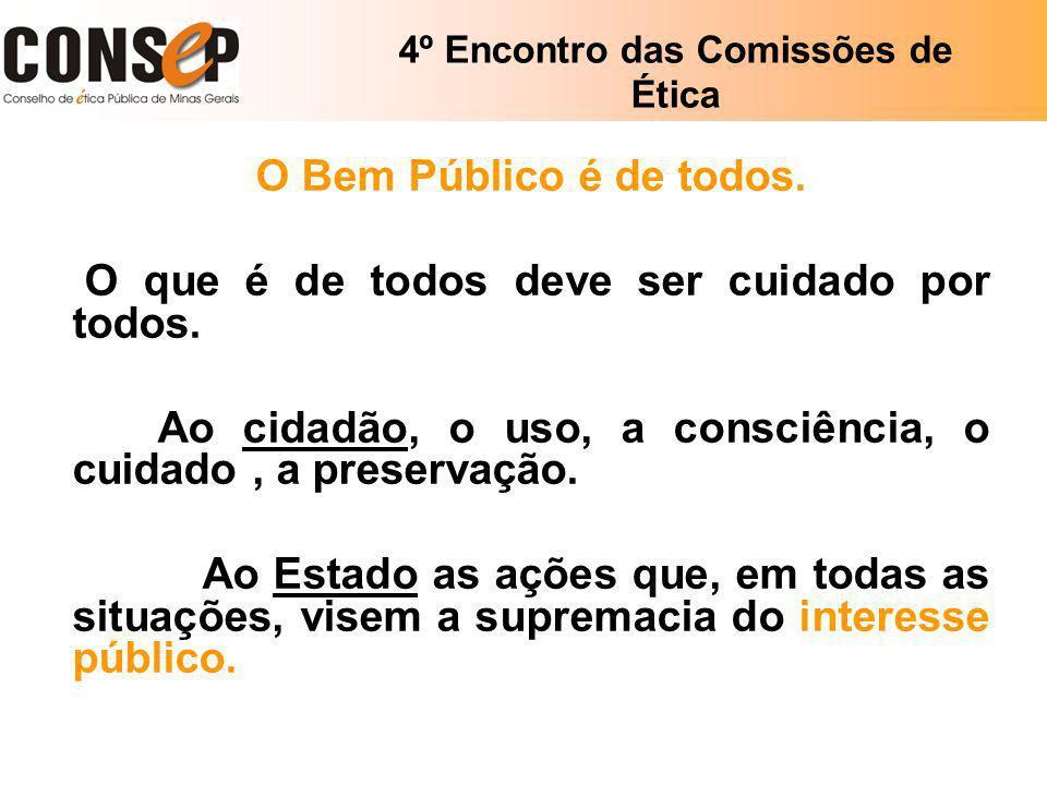 4º Encontro das Comissões de Ética O Bem Público é de todos. O que é de todos deve ser cuidado por todos. Ao cidadão, o uso, a consciência, o cuidado,