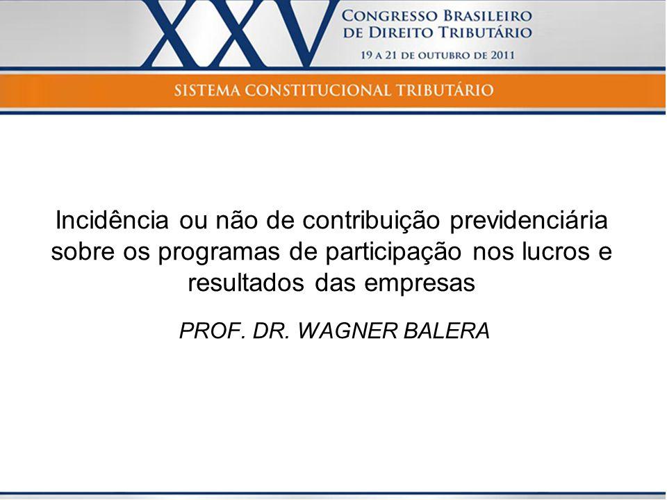 Incidência ou não de contribuição previdenciária sobre os programas de participação nos lucros e resultados das empresas PROF. DR. WAGNER BALERA