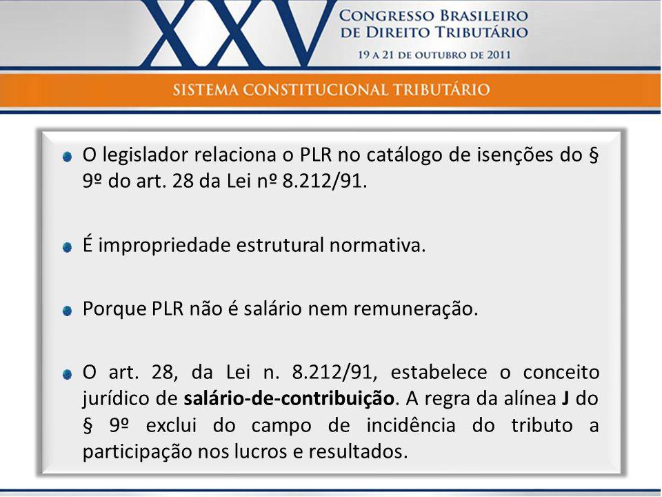O legislador relaciona o PLR no catálogo de isenções do § 9º do art. 28 da Lei nº 8.212/91. É impropriedade estrutural normativa. Porque PLR não é sal