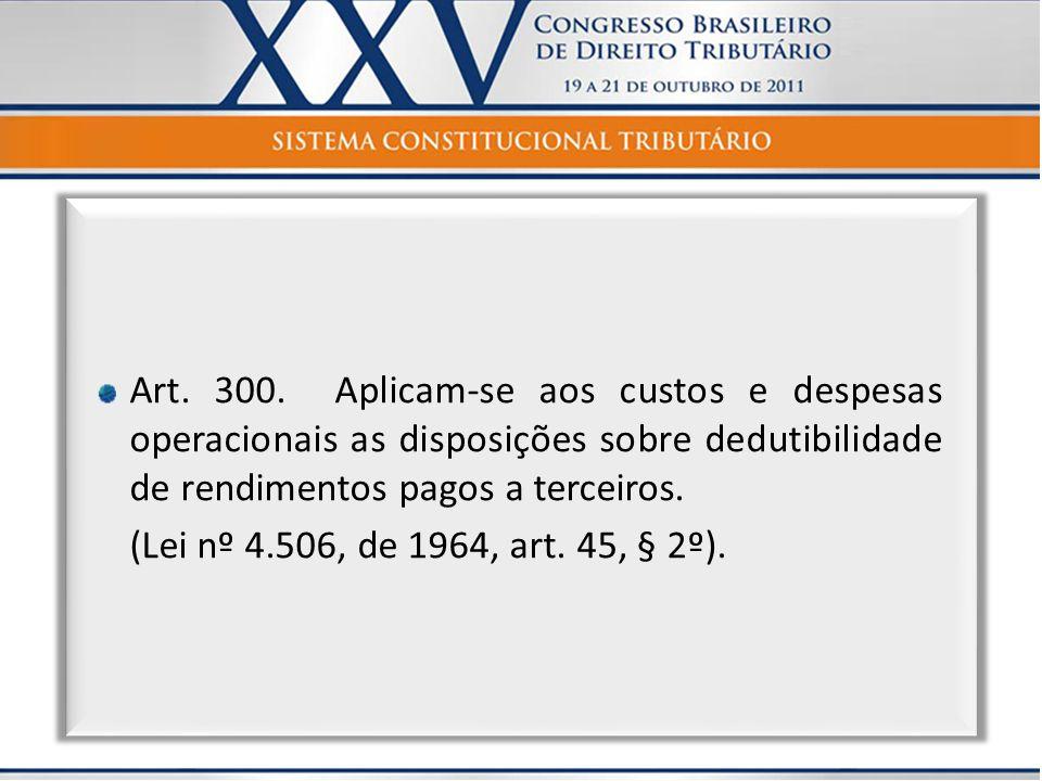 Art. 300. Aplicam-se aos custos e despesas operacionais as disposições sobre dedutibilidade de rendimentos pagos a terceiros. (Lei nº 4.506, de 1964,