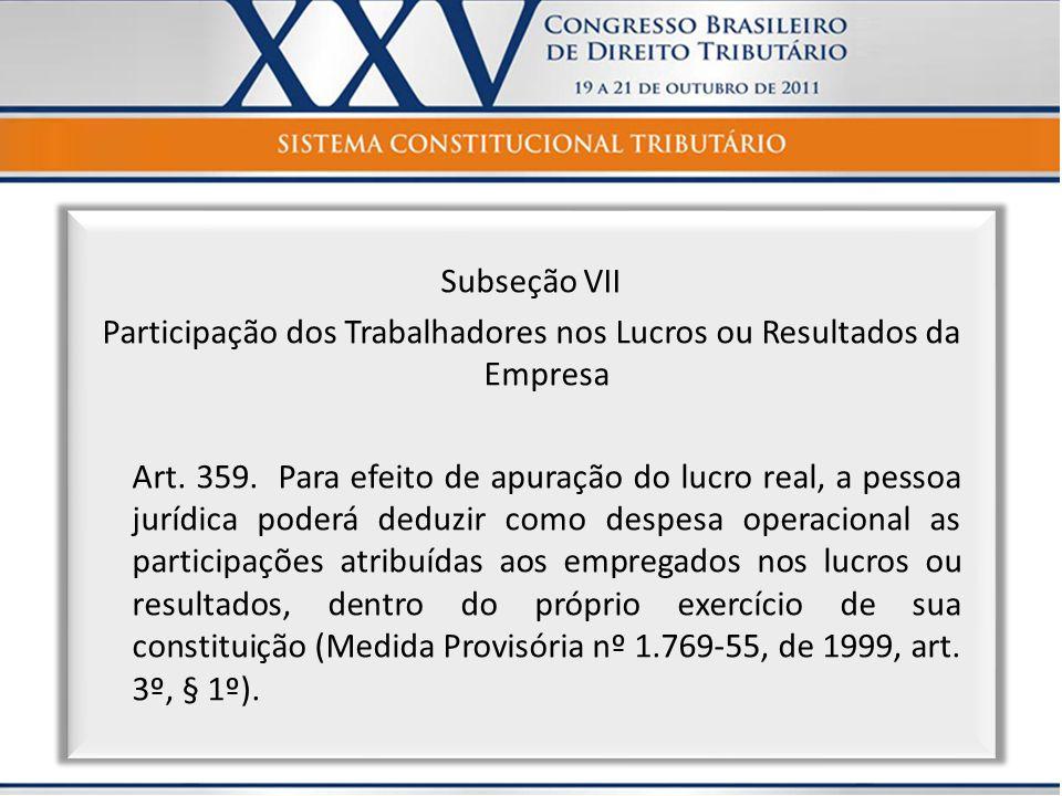 Subseção VII Participação dos Trabalhadores nos Lucros ou Resultados da Empresa Art. 359. Para efeito de apuração do lucro real, a pessoa jurídica pod