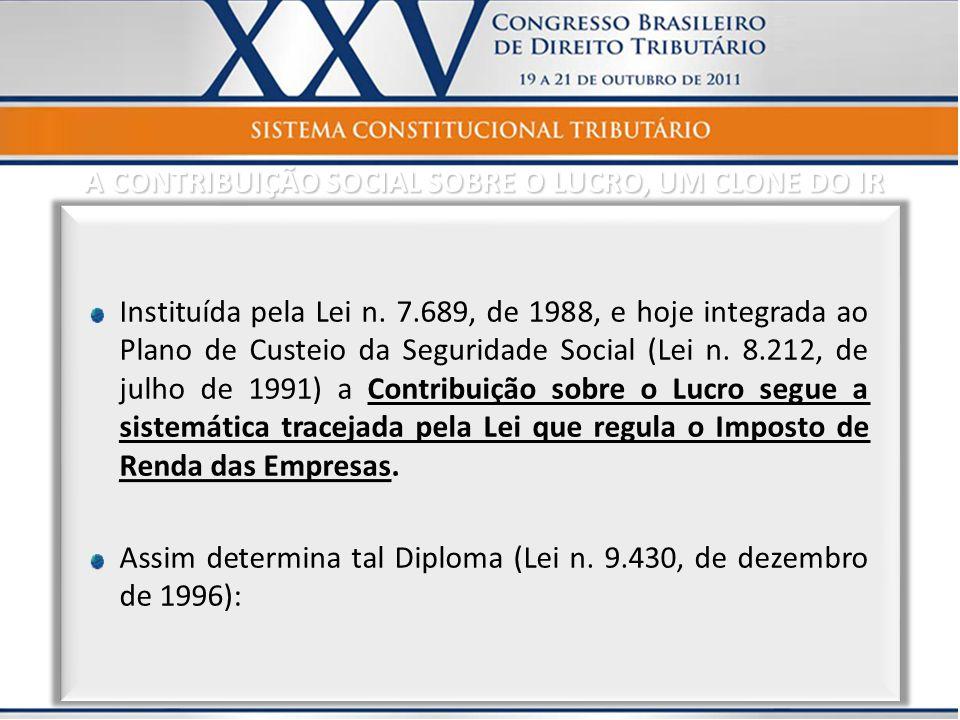 Instituída pela Lei n. 7.689, de 1988, e hoje integrada ao Plano de Custeio da Seguridade Social (Lei n. 8.212, de julho de 1991) a Contribuição sobre